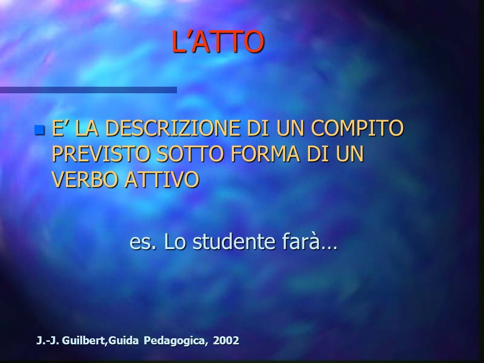 L'ATTO E' LA DESCRIZIONE DI UN COMPITO PREVISTO SOTTO FORMA DI UN VERBO ATTIVO. es. Lo studente farà…