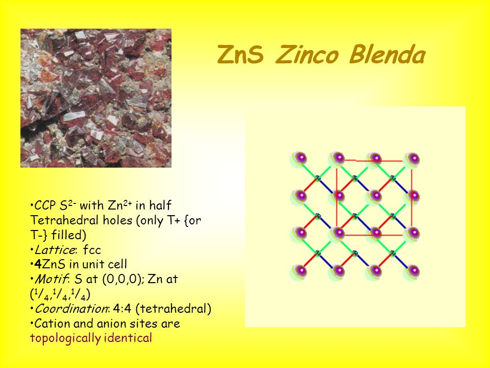 ZnS Zinco Blenda CCP S2- with Zn2+ in half Tetrahedral holes (only T+ {or T-} filled) Lattice: fcc.