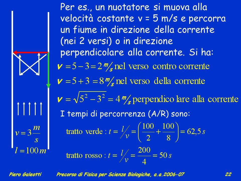 Per es., un nuotatore si muova alla velocità costante v = 5 m/s e percorra un fiume in direzione della corrente (nei 2 versi) o in direzione perpendicolare alla corrente. Si ha: