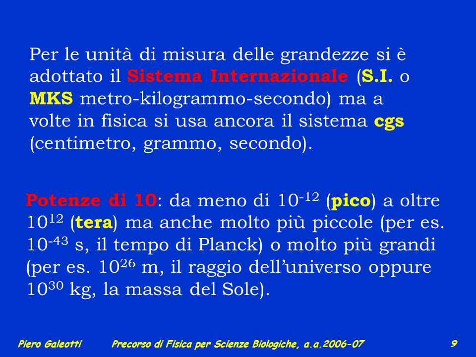 Per le unità di misura delle grandezze si è adottato il Sistema Internazionale (S.I. o MKS metro-kilogrammo-secondo) ma a volte in fisica si usa ancora il sistema cgs (centimetro, grammo, secondo).