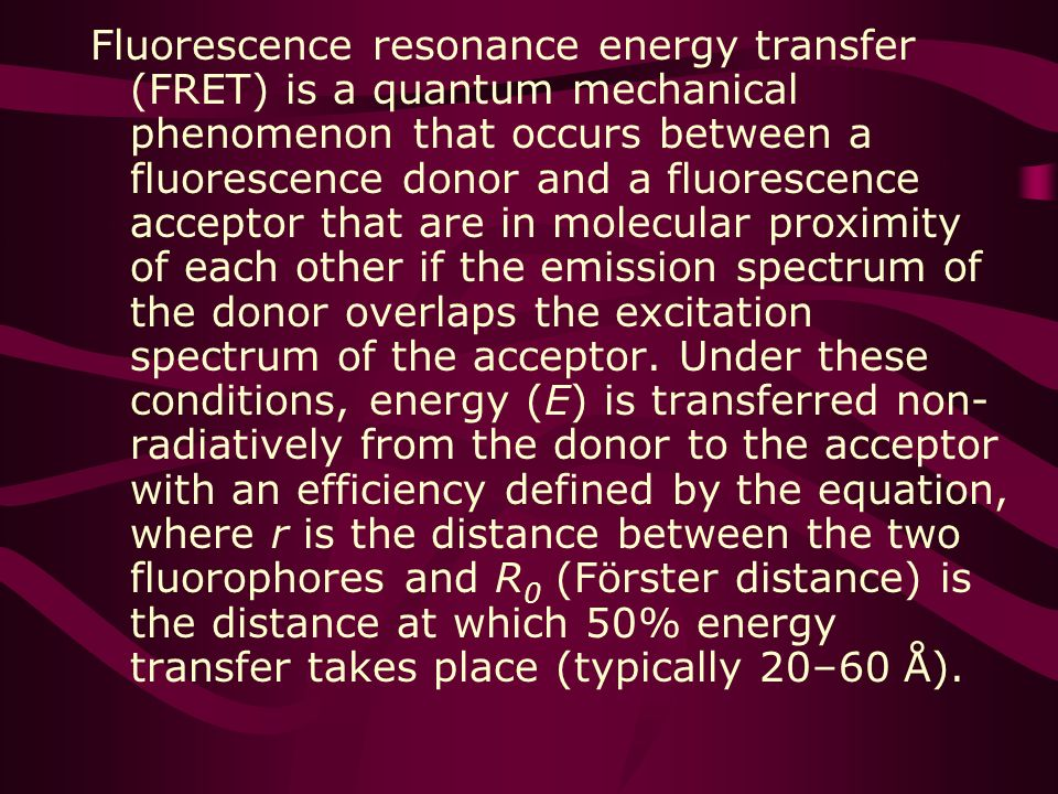 Fluorescence resonance energy transfer (FRET) is a quantum mechanical phenomenon that occurs between a fluorescence donor and a fluorescence acceptor that are in molecular proximity of each other if the emission spectrum of the donor overlaps the excitation spectrum of the acceptor.