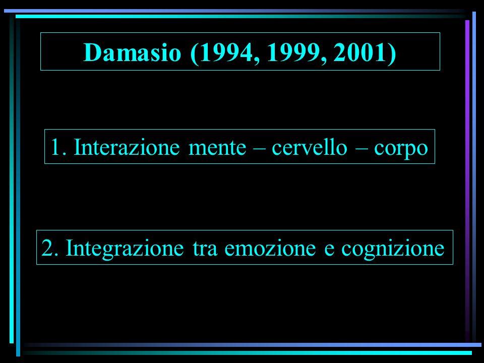 Damasio (1994, 1999, 2001) 1. Interazione mente – cervello – corpo