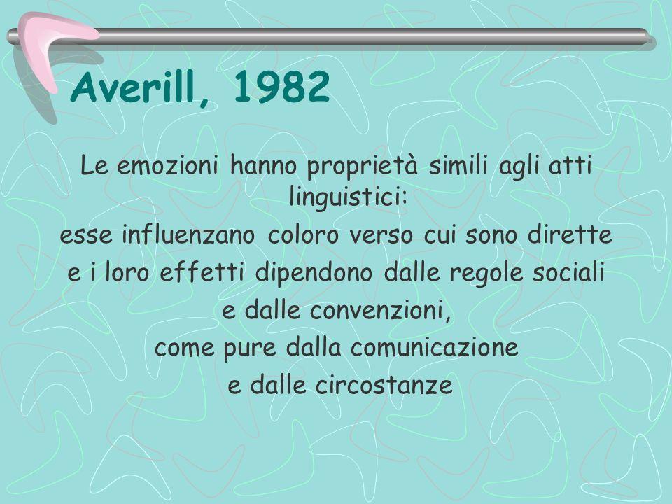 Averill, 1982 Le emozioni hanno proprietà simili agli atti linguistici: esse influenzano coloro verso cui sono dirette.