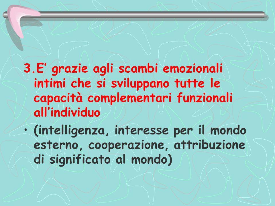 3.E' grazie agli scambi emozionali intimi che si sviluppano tutte le capacità complementari funzionali all'individuo