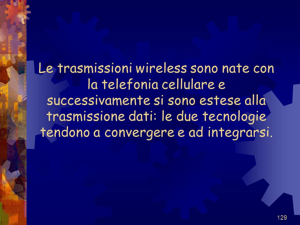 Le trasmissioni wireless sono nate con la telefonia cellulare e successivamente si sono estese alla trasmissione dati: le due tecnologie tendono a convergere e ad integrarsi.