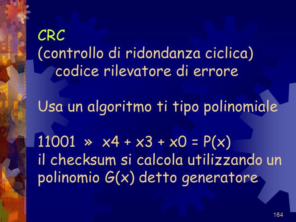 CRC (controllo di ridondanza ciclica) codice rilevatore di errore Usa un algoritmo ti tipo polinomiale 11001 » x4 + x3 + x0 = P(x) il checksum si calcola utilizzando un polinomio G(x) detto generatore