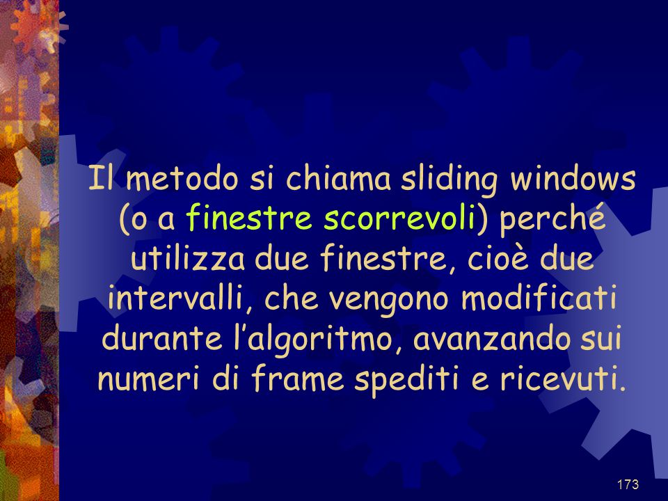 Il metodo si chiama sliding windows (o a finestre scorrevoli) perché utilizza due finestre, cioè due intervalli, che vengono modificati durante l'algoritmo, avanzando sui numeri di frame spediti e ricevuti.