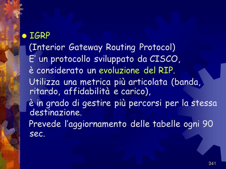 IGRP (Interior Gateway Routing Protocol) E' un protocollo sviluppato da CISCO, è considerato un evoluzione del RIP.