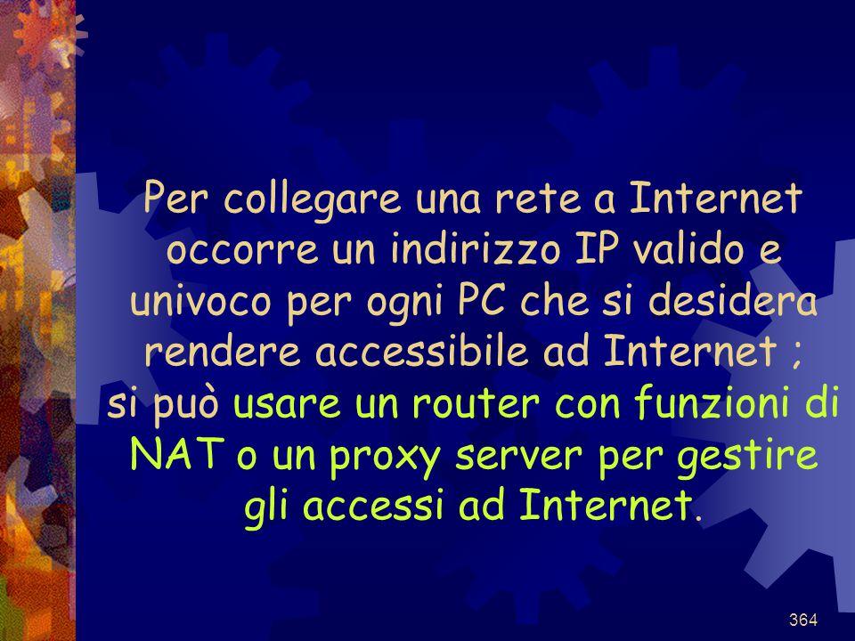 Per collegare una rete a Internet occorre un indirizzo IP valido e univoco per ogni PC che si desidera rendere accessibile ad Internet ; si può usare un router con funzioni di NAT o un proxy server per gestire gli accessi ad Internet.