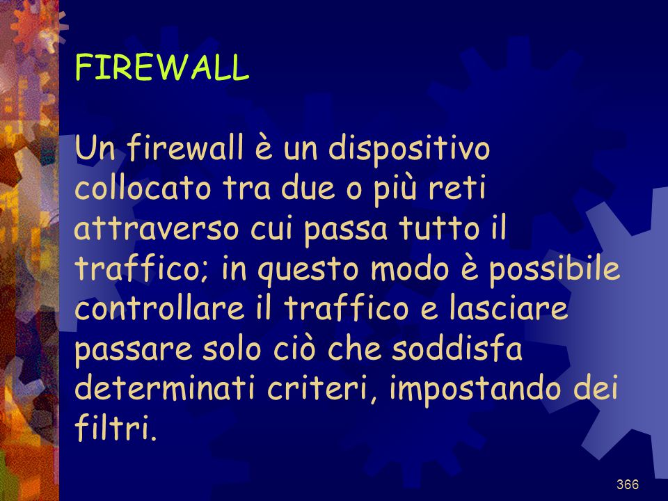 FIREWALL Un firewall è un dispositivo collocato tra due o più reti attraverso cui passa tutto il traffico; in questo modo è possibile controllare il traffico e lasciare passare solo ciò che soddisfa determinati criteri, impostando dei filtri.