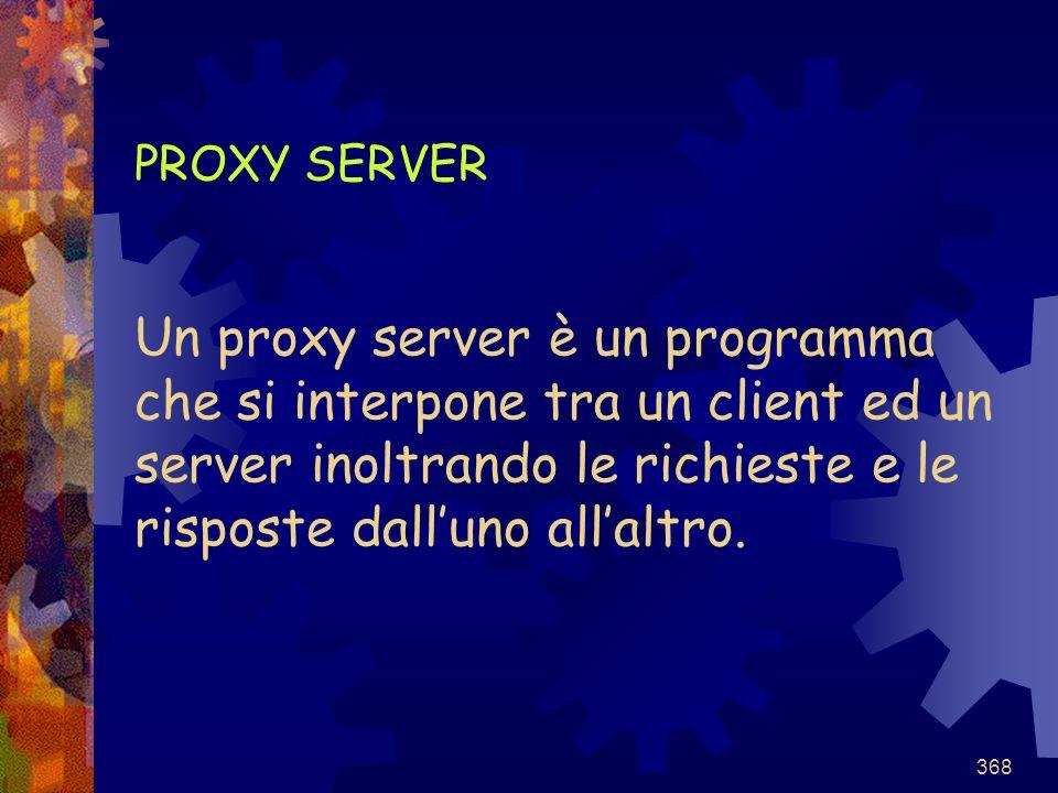 PROXY SERVER Un proxy server è un programma che si interpone tra un client ed un server inoltrando le richieste e le risposte dall'uno all'altro.