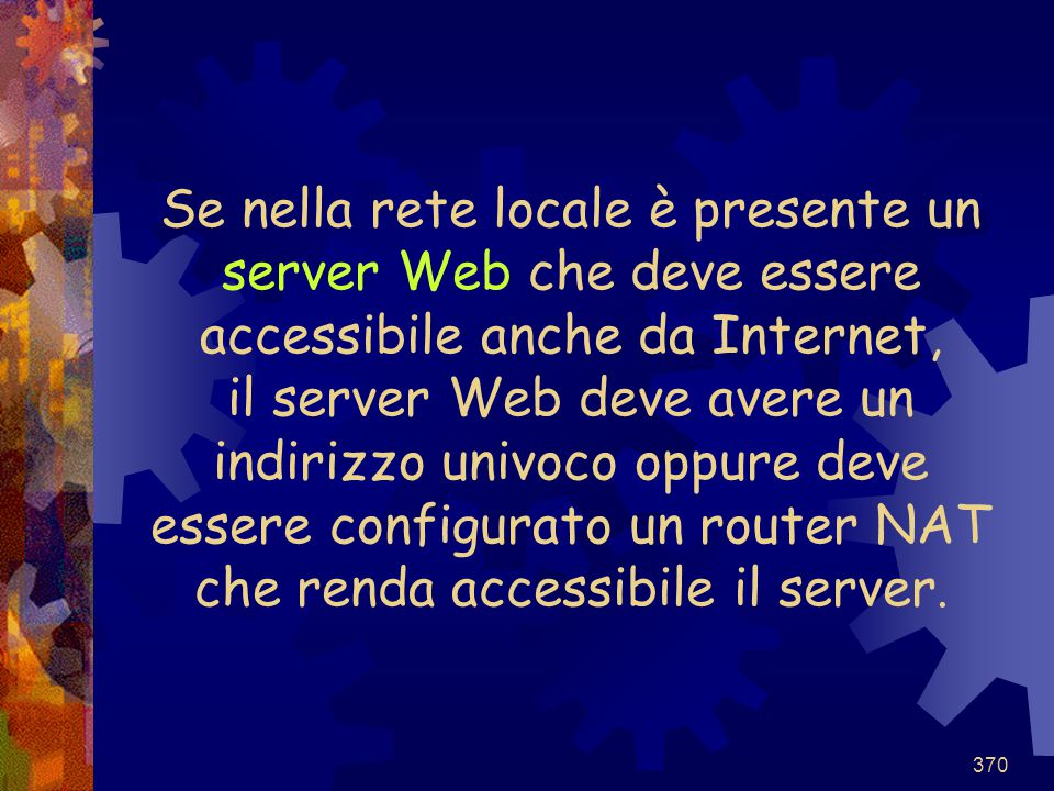 Se nella rete locale è presente un server Web che deve essere accessibile anche da Internet, il server Web deve avere un indirizzo univoco oppure deve essere configurato un router NAT che renda accessibile il server.