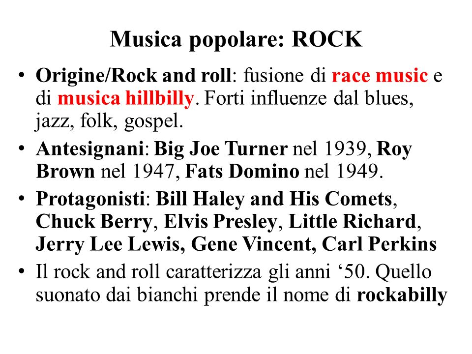 Musica popolare: ROCK Origine/Rock and roll: fusione di race music e di musica hillbilly. Forti influenze dal blues, jazz, folk, gospel.