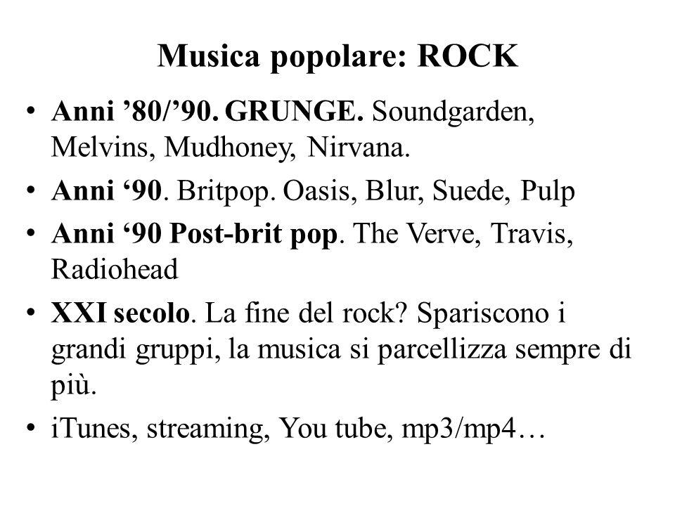 Musica popolare: ROCK Anni '80/'90. GRUNGE. Soundgarden, Melvins, Mudhoney, Nirvana. Anni '90. Britpop. Oasis, Blur, Suede, Pulp.