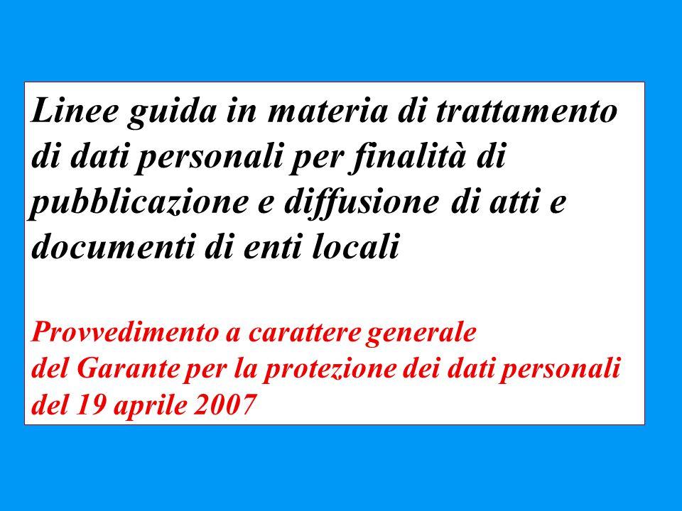 Linee guida in materia di trattamento di dati personali per finalità di pubblicazione e diffusione di atti e documenti di enti locali Provvedimento a carattere generale del Garante per la protezione dei dati personali del 19 aprile 2007