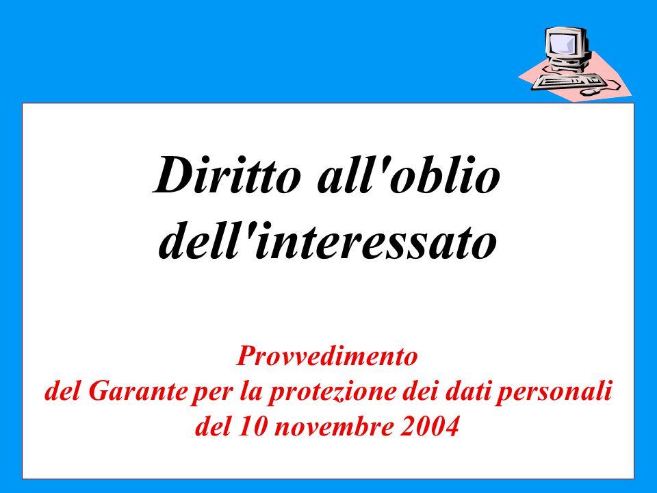 Diritto all oblio dell interessato Provvedimento del Garante per la protezione dei dati personali del 10 novembre 2004