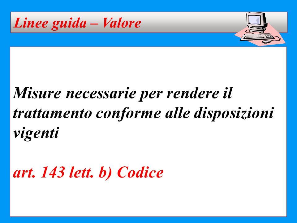 Linee guida – Valore Misure necessarie per rendere il trattamento conforme alle disposizioni vigenti art. 143 lett. b) Codice.