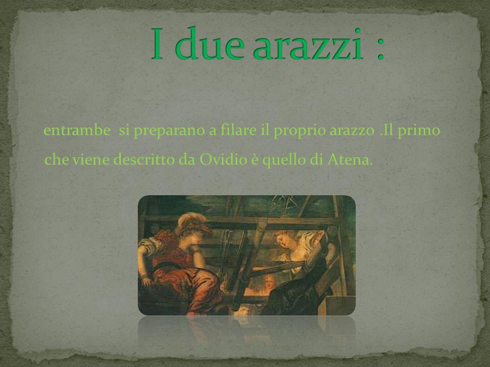 I due arazzi :entrambe si preparano a filare il proprio arazzo .Il primo che viene descritto da Ovidio è quello di Atena.