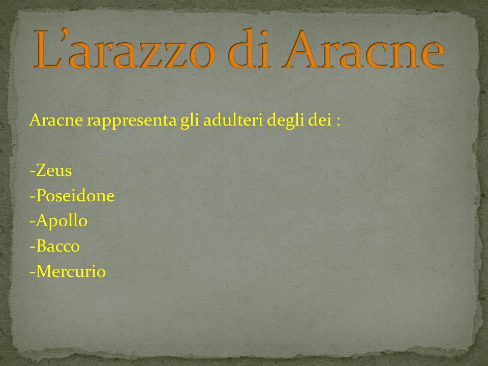 L'arazzo di AracneAracne rappresenta gli adulteri degli dei : -Zeus -Poseidone -Apollo -Bacco -Mercurio