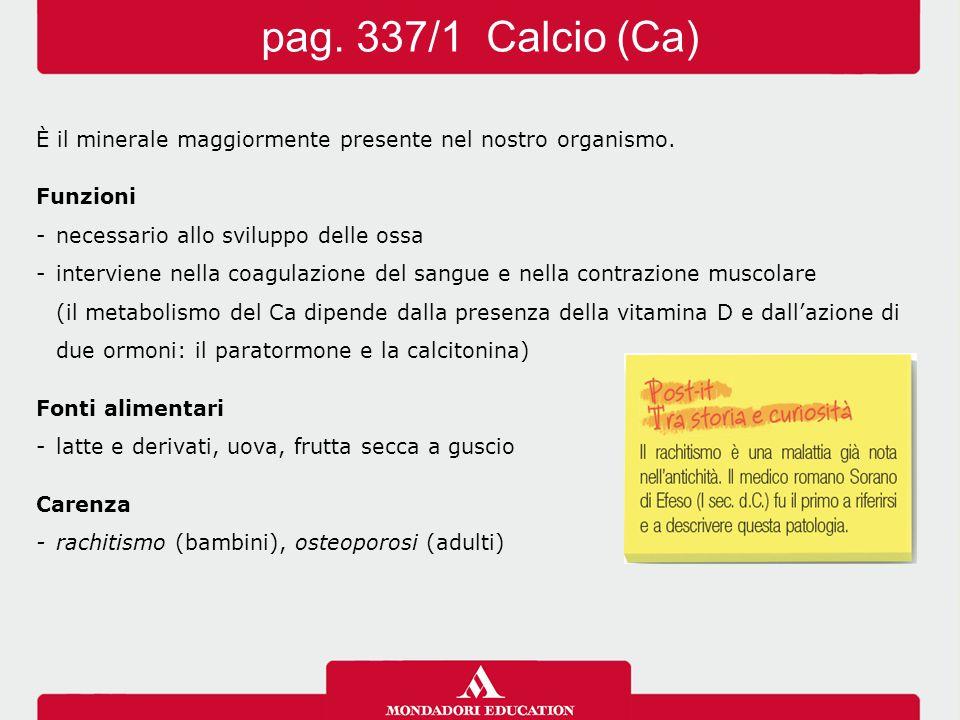 pag. 337/1 Calcio (Ca) È il minerale maggiormente presente nel nostro organismo. Funzioni. - necessario allo sviluppo delle ossa.