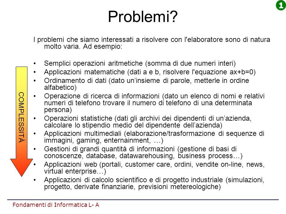 1 Problemi I problemi che siamo interessati a risolvere con l elaboratore sono di natura molto varia. Ad esempio: