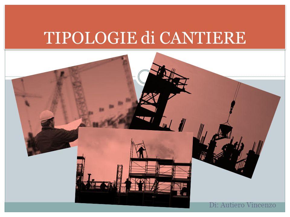 TIPOLOGIE di CANTIERE Di: Autiero Vincenzo