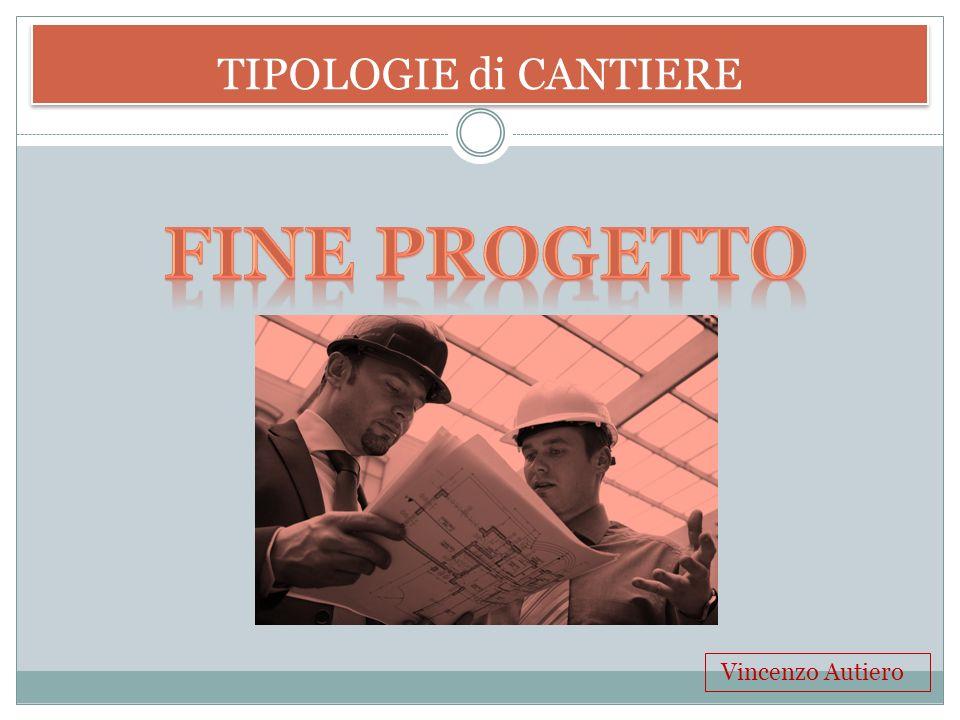 TIPOLOGIE di CANTIERE Fine Progetto Vincenzo Autiero
