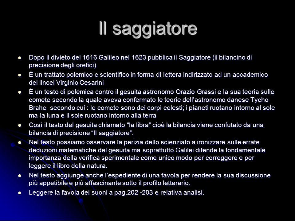 Il saggiatore Dopo il divieto del 1616 Galileo nel 1623 pubblica il Saggiatore (il bilancino di precisione degli orefici)
