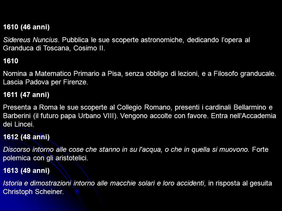1610 (46 anni) Sidereus Nuncius. Pubblica le sue scoperte astronomiche, dedicando l'opera al Granduca di Toscana, Cosimo II.