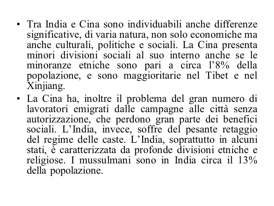 Tra India e Cina sono individuabili anche differenze significative, di varia natura, non solo economiche ma anche culturali, politiche e sociali. La Cina presenta minori divisioni sociali al suo interno anche se le minoranze etniche sono pari a circa l'8% della popolazione, e sono maggioritarie nel Tibet e nel Xinjiang.