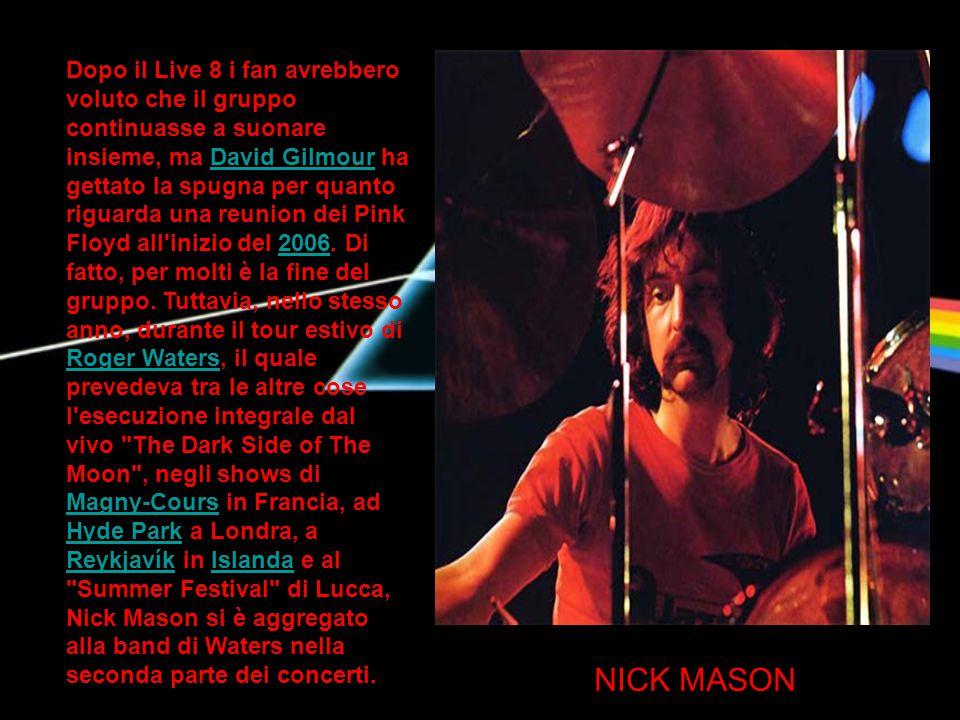 Dopo il Live 8 i fan avrebbero voluto che il gruppo continuasse a suonare insieme, ma David Gilmour ha gettato la spugna per quanto riguarda una reunion dei Pink Floyd all inizio del 2006. Di fatto, per molti è la fine del gruppo. Tuttavia, nello stesso anno, durante il tour estivo di Roger Waters, il quale prevedeva tra le altre cose l esecuzione integrale dal vivo The Dark Side of The Moon , negli shows di Magny-Cours in Francia, ad Hyde Park a Londra, a Reykjavík in Islanda e al Summer Festival di Lucca, Nick Mason si è aggregato alla band di Waters nella seconda parte dei concerti.