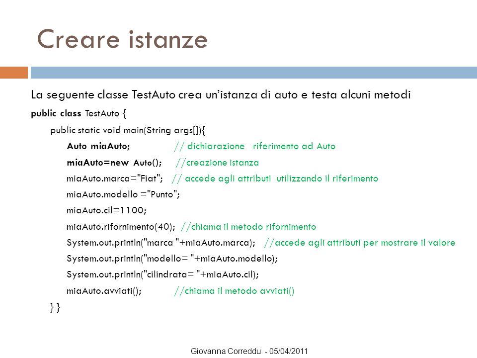 Creare istanze La seguente classe TestAuto crea un'istanza di auto e testa alcuni metodi. public class TestAuto {