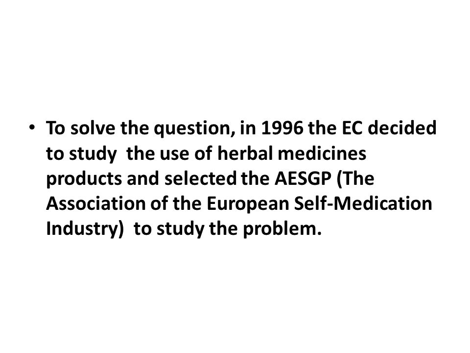 To solve the question, in 1996 the EC decided to study the use of herbal medicines products and selected the AESGP (The Association of the European Self-Medication Industry) to study the problem.