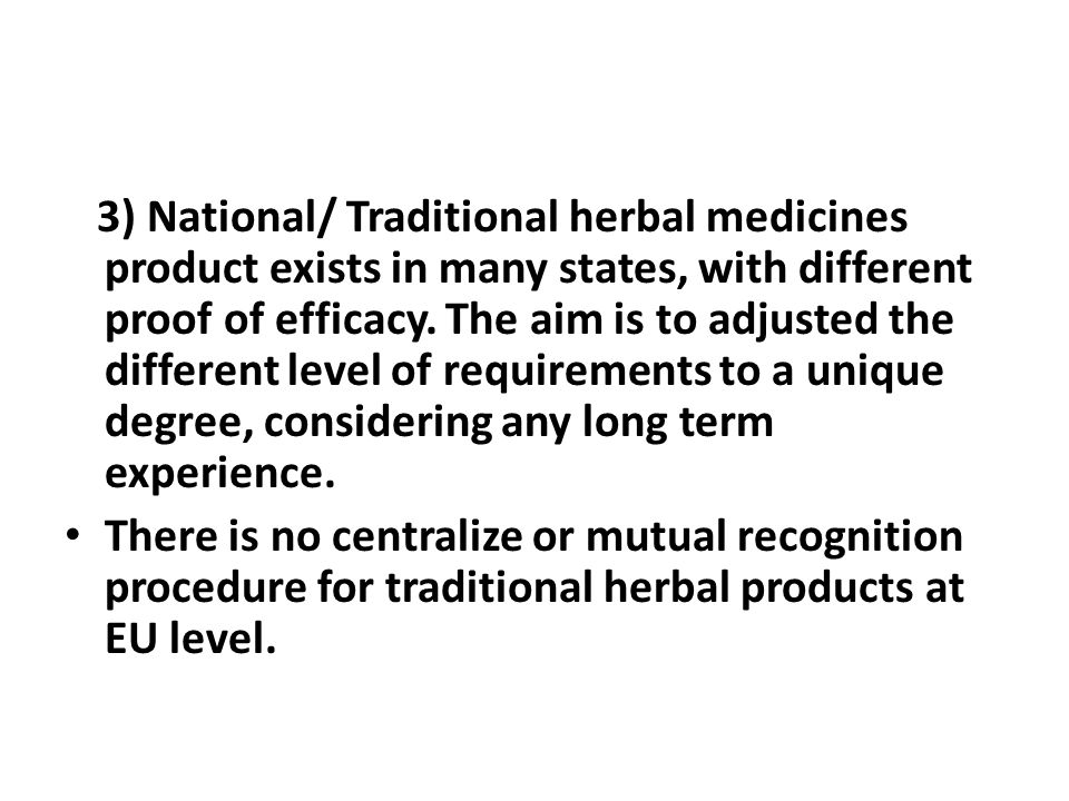 3) National/ Traditional herbal medicines product exists in many states, with different proof of efficacy. The aim is to adjusted the different level of requirements to a unique degree, considering any long term experience.