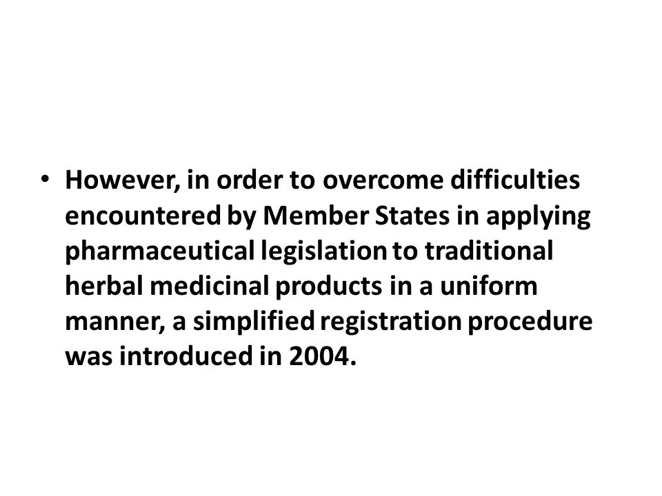 However, in order to overcome difficulties encountered by Member States in applying pharmaceutical legislation to traditional herbal medicinal products in a uniform manner, a simplified registration procedure was introduced in 2004.