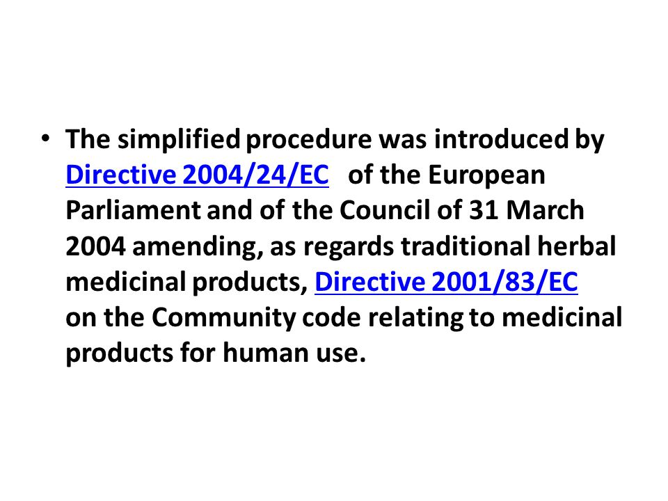 The simplified procedure was introduced by Directive 2004/24/EC of the European Parliament and of the Council of 31 March 2004 amending, as regards traditional herbal medicinal products, Directive 2001/83/EC on the Community code relating to medicinal products for human use.