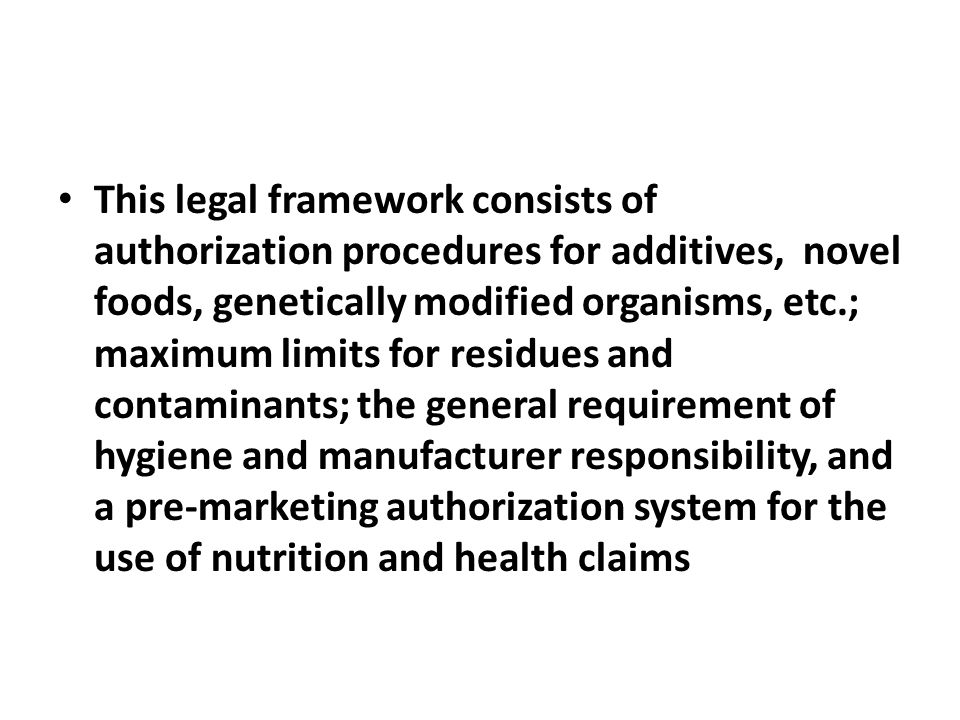 This legal framework consists of authorization procedures for additives, novel foods, genetically modified organisms, etc.; maximum limits for residues and contaminants; the general requirement of hygiene and manufacturer responsibility, and a pre-marketing authorization system for the use of nutrition and health claims