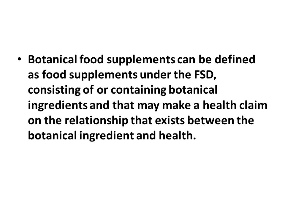 Botanical food supplements can be defined as food supplements under the FSD, consisting of or containing botanical ingredients and that may make a health claim on the relationship that exists between the botanical ingredient and health.