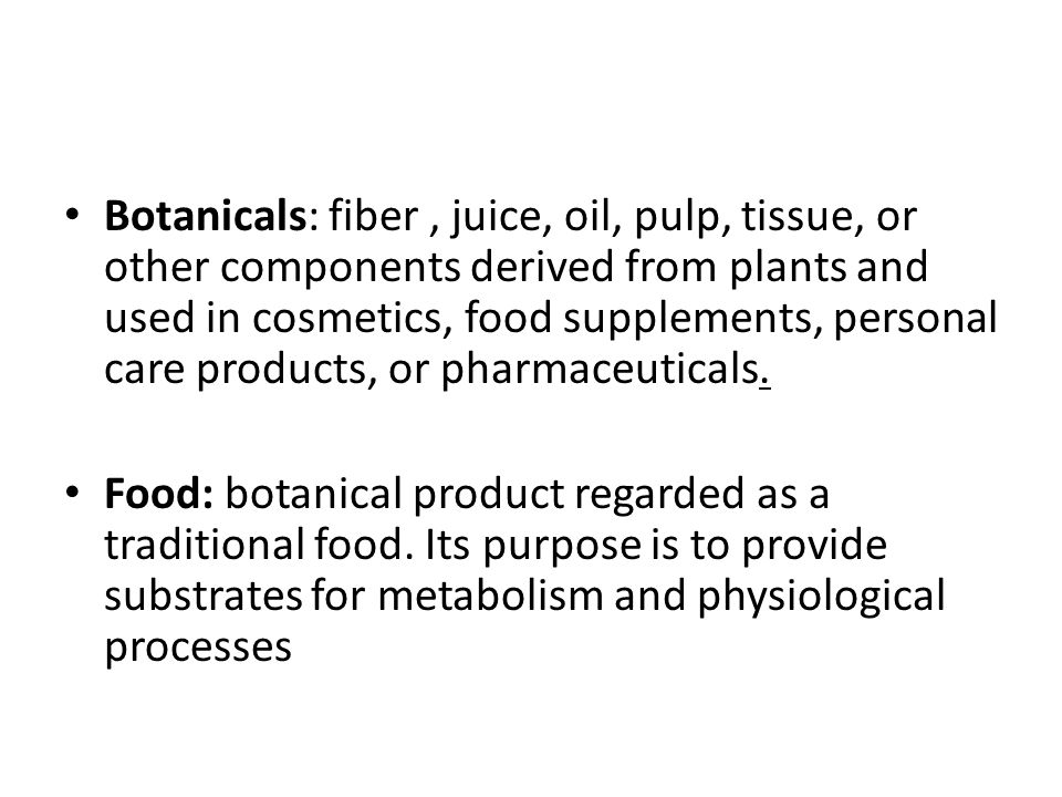 Botanicals: fiber , juice, oil, pulp, tissue, or other components derived from plants and used in cosmetics, food supplements, personal care products, or pharmaceuticals.