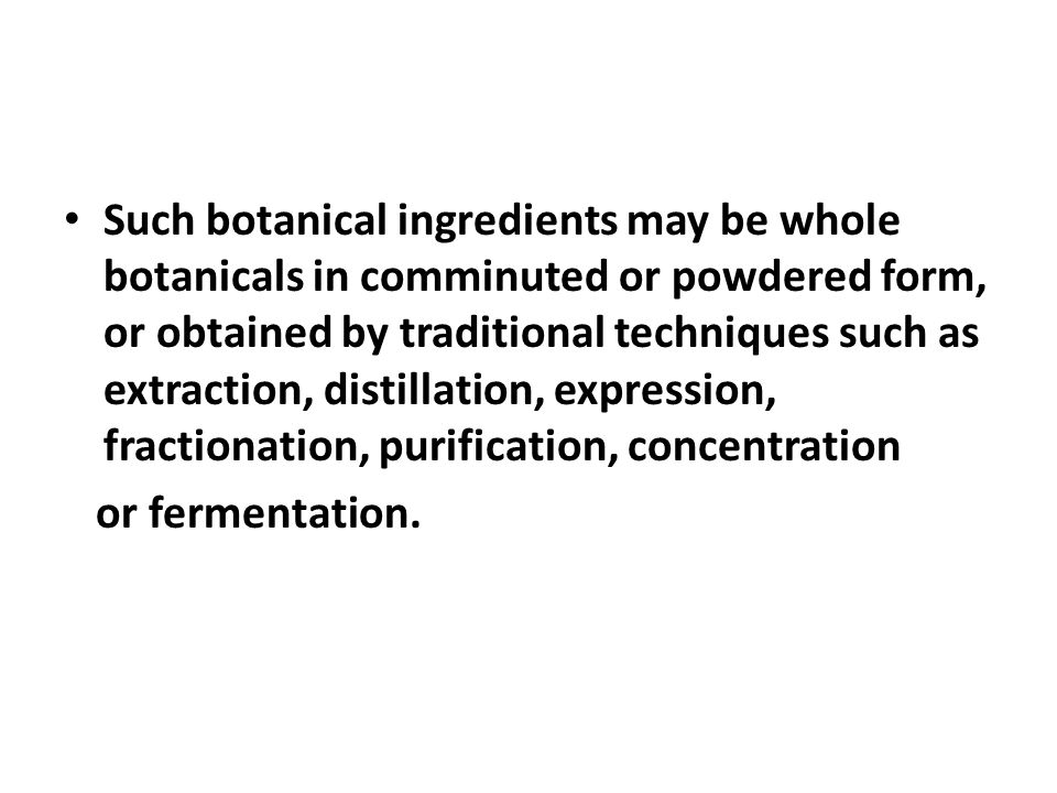 Such botanical ingredients may be whole botanicals in comminuted or powdered form, or obtained by traditional techniques such as extraction, distillation, expression, fractionation, purification, concentration
