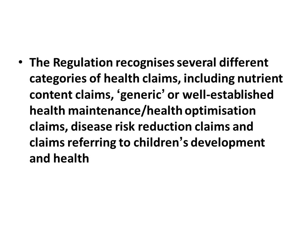 The Regulation recognises several different categories of health claims, including nutrient content claims, 'generic' or well-established health maintenance/health optimisation claims, disease risk reduction claims and claims referring to children's development and health