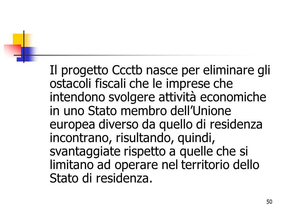 Il progetto Ccctb nasce per eliminare gli ostacoli fiscali che le imprese che intendono svolgere attività economiche in uno Stato membro dell'Unione europea diverso da quello di residenza incontrano, risultando, quindi, svantaggiate rispetto a quelle che si limitano ad operare nel territorio dello Stato di residenza.