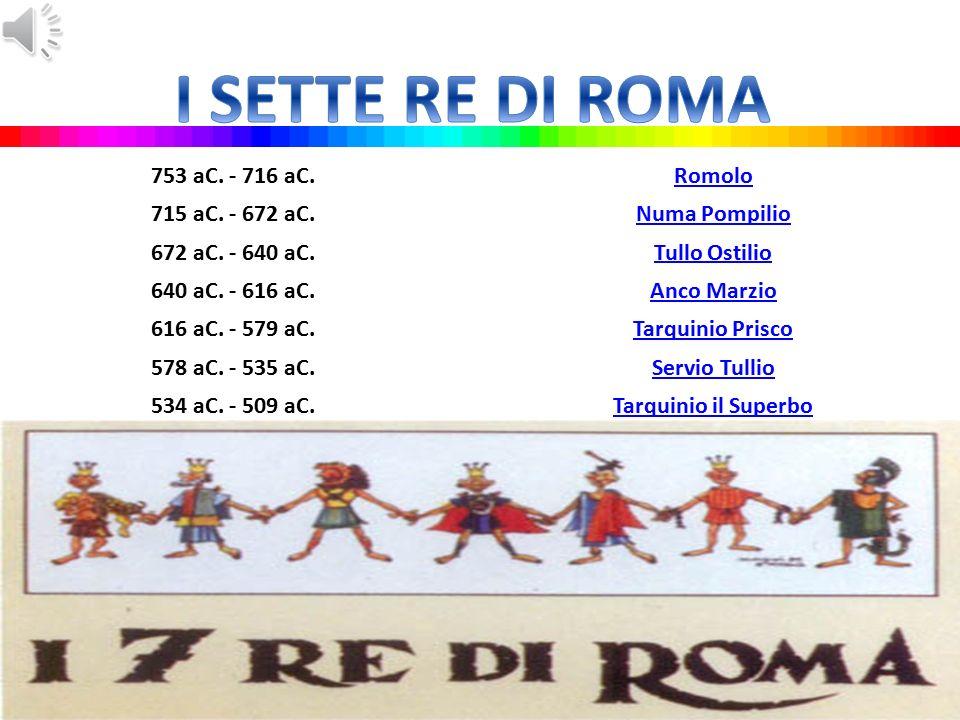 I SETTE RE DI ROMA 753 aC. - 716 aC. Romolo 715 aC. - 672 aC.
