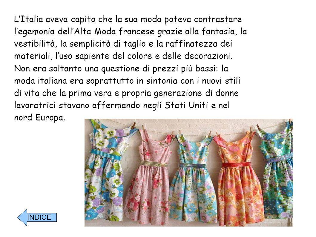 L'Italia aveva capito che la sua moda poteva contrastare l'egemonia dell'Alta Moda francese grazie alla fantasia, la vestibilità, la semplicità di taglio e la raffinatezza dei materiali, l'uso sapiente del colore e delle decorazioni. Non era soltanto una questione di prezzi più bassi: la moda italiana era soprattutto in sintonia con i nuovi stili di vita che la prima vera e propria generazione di donne lavoratrici stavano affermando negli Stati Uniti e nel nord Europa.