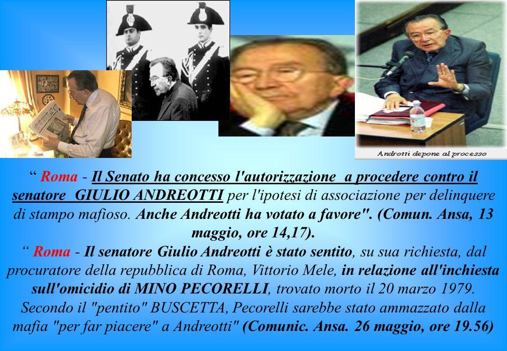 Roma - Il Senato ha concesso l autorizzazione a procedere contro il senatore GIULIO ANDREOTTI per l ipotesi di associazione per delinquere di stampo mafioso. Anche Andreotti ha votato a favore . (Comun. Ansa, 13 maggio, ore 14,17).