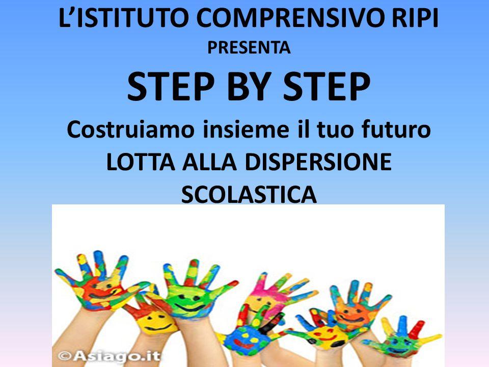 L'ISTITUTO COMPRENSIVO RIPI PRESENTA STEP BY STEP Costruiamo insieme il tuo futuro LOTTA ALLA DISPERSIONE SCOLASTICA