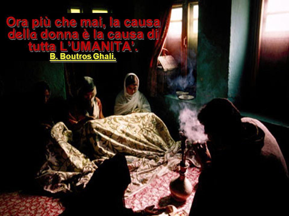 Ora più che mai, la causa della donna è la causa di tutta L'UMANITA'. B. Boutros Ghali.