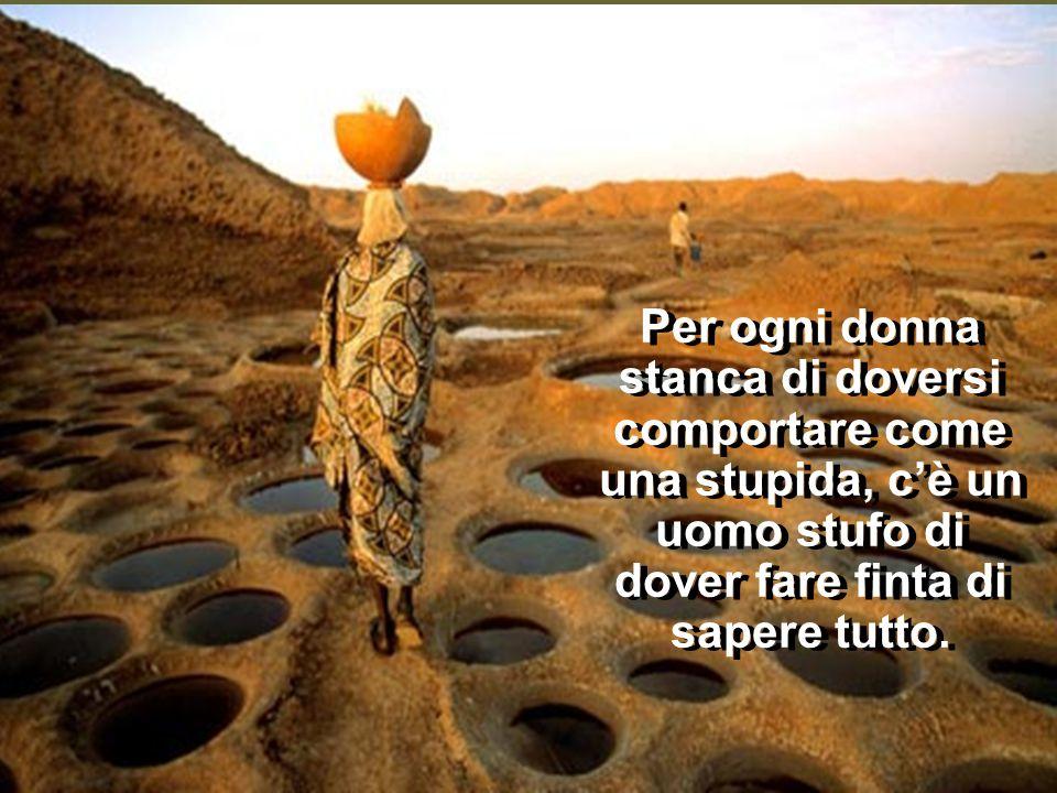 Per ogni donna stanca di doversi comportare come una stupida, c'è un uomo stufo di dover fare finta di sapere tutto.