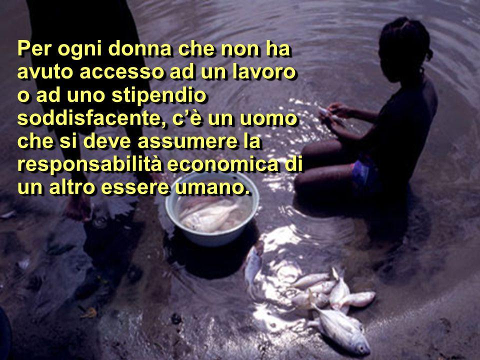 Per ogni donna che non ha avuto accesso ad un lavoro o ad uno stipendio soddisfacente, c'è un uomo che si deve assumere la responsabilità economica di un altro essere umano.