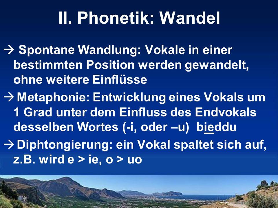 II. Phonetik: Wandel Spontane Wandlung: Vokale in einer bestimmten Position werden gewandelt, ohne weitere Einflüsse.